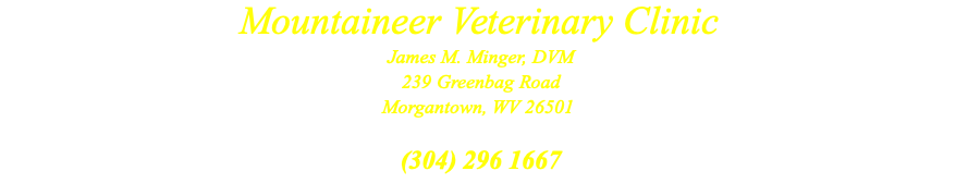Mountaineer Veterinary Clinic James M. Minger, DVM 239 Greenbag Road Morgantown, WV 26501  (304) 296 1667